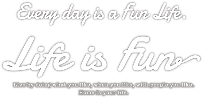 Every day is a Fun Life. Life is Fun Live by doing what you like, with people you like. Home is your life.
